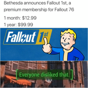 Just giving the fans what they want, right? https://t.co/DzPcNX8VRN: Bethesda announces Fallout 1st, a  premium membership for Fallout 76  1 month: $12.99  1 year: $99.99  st  Fallcut 1  Everyone disliked that Just giving the fans what they want, right? https://t.co/DzPcNX8VRN