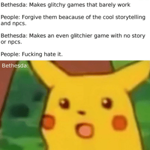 Fucking, Work, and Cool: Bethesda: Makes glitchy games that barely work  People: Forgive them beacause of the cool storytelling  and npcs.  Bethesda: Makes an even glitchier game with no story  or npcs  People: Fucking hate it.  Bethesda Don´t believe his lies