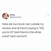 "Best Friend, Drunk, and Best: betsy  abetsycoitu:s  there are two drunk men outside my  window and all they're saying is ""NO,  you're MY best friend in the whole  world"" back and forth tag your bff 💛"