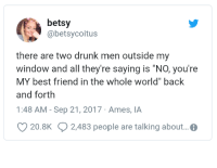 "Best Friend, Drunk, and Best: betsy  @betsycoitus  there are two drunk men outside my  window and all they're saying is ""NO, you're  MY best friend in the whole world"" back  and forth  1:48 AM- Sep 21, 2017 Ames, IA  20.8K 2,483 people are talking about... <p>I wish everyone had someone like this &ldquo;including me&rdquo; via /r/wholesomememes <a href=""https://ift.tt/2rCjHBT"">https://ift.tt/2rCjHBT</a></p>"