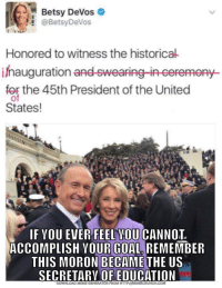 """Meme, Memes, and Goal: Betsy DeVos  @BetsyDeVos  Honored to witness the historical  ihauguration  for the 45th President of the United  Py-  States!  IF VOU EVER FEEL VOU CANNOT  ACCOMPLISH YOUR GOAL REMEMBER  THIS MORON BECAME  THE US  SECRETARY OF EDUCATION  DOWNLOAD MEME GENERATOR FROM HTTP:/MEMECRUNCH.COM <p>Inspirational meme via /r/memes <a href=""""http://ift.tt/2mJKryY"""">http://ift.tt/2mJKryY</a></p>"""