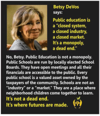 "community: Betsy DeVos  says:  Public education is  a closed system,  a closed industry,  a closed market.  It's a monopoly,  a dead end  No, Betsy. Public Education is not a monopoly.  Public Schools are run by locally elected School  Boards. They have open meetings and all their  financials are accessible to the public. Every  public school is a valued asset owned by the  taxpayers of the community. Schools are not an  ""industry"" or a ""market."" They are a place where  neighborhood children come together to learn.  It's not a dead end.  It's where futures are made."