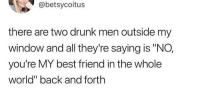 "the best argument: @betsycoitus  there are two drunk men outside my  window and all they're saying is ""NO,  you're MY best friend in the whole  world"" back and forth the best argument"
