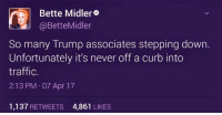 Blue Dem Warriors: Bette Midler  @Bette Midler  So many Trump associates stepping down.  Unfortunately it's never off a curb into  traffic.  2:13 PM 07 Apr 17  1.137  RETWEETS 4,861  LIKES Blue Dem Warriors