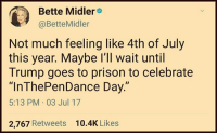 """Bette Midler: Bette Midler  @BetteMidler  Not much feeling like 4th of July  this year. Maybe l'll wait until  Trump goes to prison to celebrate  """"InThePenDance Day.""""  5:13 PM 03 Jul 17  2,767 Retweets  10.4K Likes"""
