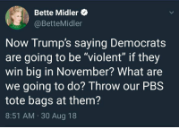 "pbs: Bette Midler  @BetteMidler  Now Trump's saying Democrats  are going to be ""violent"" if they  win big in November? What are  we going to do? Throw our PBS  tote bags at them?  8:51 AM. 30 Aug 18"