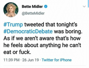 Iphone, Twitter, and Bette Midler: Bette Midler  @BetteMidler  #Trump tweeted that tonight's  #DemocraticDebate was boring.  As if we aren't aware that's how  he feels about anything he can't  eat or fuck.  11:39 PM 26 Jun 19 Twitter for iPhone 😂😂😂😂😂😂