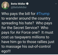 Massage, Twitter, and Control: Bette Midler  @BetteMidler  Who pays the bill for #Trump  to wander around the country  spreading his hate? Who pays  for the Secret Service?Who  pays for Air Force one? It must  cost us taxpayers millions to  have him go to those rallies just  to massage his out-of-control  ego!! Bette Midler  www.twitter.com/BiteHate. Follow and I follow you back!