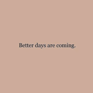Are Coming: Better days are coming.
