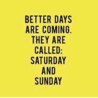 Sunday: BETTER DAYS  ARE COMING  THEY ARE  CALLED  SATURDAY  AND  SUNDAY