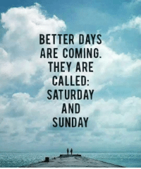 #jussayin: BETTER DAYS  ARE COMING  THEY ARE  CALLED  SATURDAY  AND  SUNDAY #jussayin