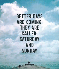 saturday-and-sunday: BETTER DAYS  ARE COMING  THEY ARE  CALLED  SATURDAY  AND  SUNDAY