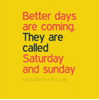 👌👌: Better days  are coming  They are  called  Saturday  and Sunday  THE ULTIMATEQUOTES COM 👌👌