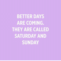OK, but can they come faster??? (🎨: @ameriky): BETTER DAYS  ARE COMING.  THEY ARE CALLED  SATURDAY AND  SUNDAY OK, but can they come faster??? (🎨: @ameriky)