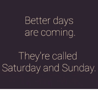 saturday: Better days  are coming  They're called  Saturday and Sunday