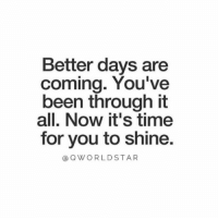 "Time, Been, and Will: Better days are  coming. You've  been through it  all. Now it's time  for you to shine  aQWORLDSTAR ""It WILL get better..."" 🙏 @QWorldstar #PositiveVibes https://t.co/7miLQauIHP"