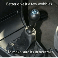 Time, Single, and Make: Better give it a few wobbles  To make sure its in neutral Every Single Time