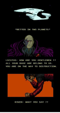 """""""BETTER IN THO PLANETS""""  LOCUTUS:HOW ARE YOU GENTLEMEN  ALL YOUR BASE ARE BELONG TO US  YOU ARE ON THE HAY TO DES TRUCTION.  RIKER:WHAT YOU SAY -cinnamin"""