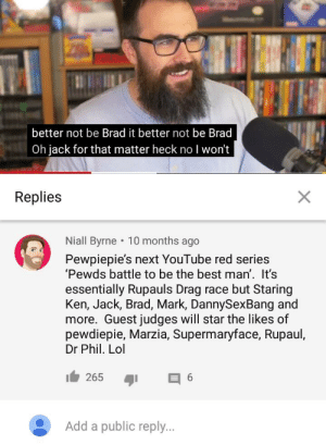 Come on youtube!!! Do it! Do it! Do it!: better not be Brad it better not be Brad  Oh jack for that matter heck no I won't  Replies  Niall Byrne 10 months ago  Pewpiepie's next YouTube red series  'Pewds battle to be the best man'. It's  essentially Rupauls Drag race but Staring  Ken, Jack, Brad, Mark, DannySexBang and  more. Guest judges will star the likes of  pewdiepie, Marzia, Supermaryface, Rupaul,  Dr Phil. Lol  265  6  Add a public reply. Come on youtube!!! Do it! Do it! Do it!