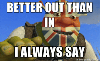 The Brexit Ogre: BETTER OUT THAN  ALWAYS SAY  meme gene The Brexit Ogre