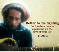 Respects to the legend, happy birthday Robert Marley✌️: Better to die fighting  for freedom then be  a prisoner all the  days of your life.  Bob Marley Respects to the legend, happy birthday Robert Marley✌️