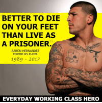 Aaron's final protest of the Patriots visit to the White House.: BETTER TO DIE  ON YOUR FEET  THAN LIVE AS  A PRISONER.  AARON HERNANDEZ  FORMER NFL PLAYER  JATNO  1989 2017  EVERYDAY WORKING CLASS HERO Aaron's final protest of the Patriots visit to the White House.