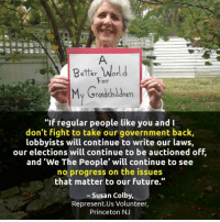 """Right on, Susan!: Better World  For  My Grandchldren  """"If regular people like you and I  don't fight to take our government back,  lobbyists will continue to write our laws,  our elections will continue to be auctioned off.  and 'We The People' will continue to see  no progress on the issues  that matter to our future.""""  Susan Colby,  Represent Us Volunteer,  Princeton NJ Right on, Susan!"""