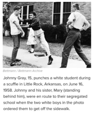 School, Arkansas, and White: Bettmann/ Bettmann Archive  Johnny Gray, 15, punches a white student during  a scuffle in Little Rock, Arkansas, on June 16,  1958. Johnny and his sister, Mary (standing  behind him), were en route to their segregated  school when the two white boys in the photo  ordered them to get off the sidewalk.