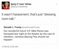 "Donald Trump just needs to get over it. They are just words. Dressing room talk. -mk: Betty F*ckin' White  @Betty FckinWhite  It wasn't harassment, that's just ""dressing  room talk.""  Donald J. Trump  a real Donald Trump  Our wonderful future V.P. Mike Pence was  harassed last night at the theater by the cast of  Hamilton, cameras blazing.This should not  happen!  11/19/16, 6:55 AM Donald Trump just needs to get over it. They are just words. Dressing room talk. -mk"