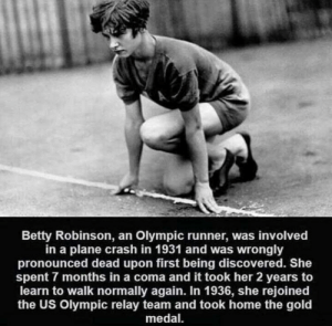 That's wholesome.: Betty Robinson, an Olympic runner, was involved  in a plane crash in 1931 and was wrongly  pronounced dead upon first being discovered. She  spent 7 months in a coma and it took her 2 years to  learn to walk normally again. In 1936, she rejoined  the US Olympic relay team and took home the gold  medal That's wholesome.