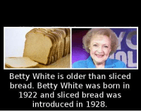 betty white: Betty White is older than sliced  bread. Betty White was born in  1922 and sliced bread was  introduced in 1928