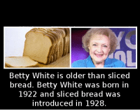 White: Betty White is older than sliced  bread. Betty White was born in  1922 and sliced bread was  introduced in 1928.