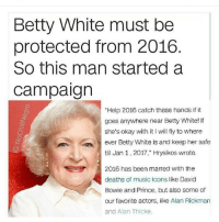 """Betty White, David Bowie, and Memes: Betty White must be  protected from 2016  So this man started a  Campaign  """"Help 2016 catch these hands if it  goes anywhere near Betty White! If  she's okay with it l will fly to where  ever Betty White is and keep her safe  till Jan 1, 2017,"""" Hrysikos wrote.  2016 has been marred with tne  deaths of music icons like David  Bowie and Prince, but also some of  our favorite actors, like Alan Rickman  and Alan Thicke. Betty White Is Not Allowed To Die Ever (I tried making the caption as unhinged as possible without cussing did it work)"""
