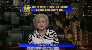 the-absolute-funniest-posts:Thanks Betty white: BETTY WHITE TIPS FOR LIVING  N ALONG AND HAPPY LIFE  3. TRY NOT TO DIE the-absolute-funniest-posts:Thanks Betty white