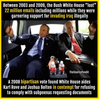 "Fail, Memes, and Presidential Election: Between 2003 and 2009, the Bush White House ""lost""  22 million emails including millions while they were  garnering support for invading Iraq illegally  The Snarky Pundit  A 2008 bipartisan  vote found White House aides  Karl Rove and Joshua Bolten in contempt for refusing  to comply with subpoenas requesting documents Emails are an important topic in this Presidential Election. However, even Trump and our media have failed to talk about this.  < Snarky Pundit> LIKE and SELECT NOTIFICATIONS ON for more!"