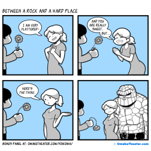 The Thing, Com, and Rock: BETWEEN A ROCK AND A HARD PLACE  I AM VERY  FLATTERED-  AND YOu  ARE REALL)y  SWEET.  BUT  HERE'S  THE THING  BONUS PANEL AT: OMAKETHEATER.COM/YOIKOMA/  o OmakeTheater.com Between a Rock and a Hard Place