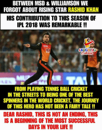 #RashidKhan #IPL #SRH: BETWEEN MSD & WILLIAMSON WE  FORGOT ABOUT RISING STAR RASHID KHAN  HIS CONTRIBUTION TO THIS SEASON OF  IPL 2018 WAS REMARKABLE !!  RED  LAUGHINO  FROM PLAVING TENNIS BALL CRICKET  IN THE STREETS TO BEING ONE OF THE BEST  SPINNERS IN THE WORLD CRICKET, THE JOURNEY  OF THIS HERO HAS NOT BEEN A FAIRY TALE!!  DEAR RASHID, THIS IS NOT AN ENDING, THIS  IS A BEGINNING OF THE MOST SUCCESSFUL  DAYS IN YOUR LIFE!! #RashidKhan #IPL #SRH