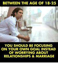 Marriage, Memes, and Relationships: BETWEEN THE AGE OF 18-25  YOU SHOULD BE FOCUSING  ON YOUR OWN GOAL INSTEAD  OF WORRYING ABOUT  RELATIONSHIPS & MARRIAGE