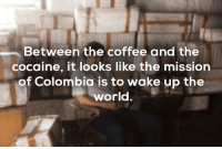 Cocaine: Between the coffee and the  cocaine, it looks like the mission  of Colombia is to wake up the  world.