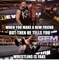 kevinsteen elgenerico wrestling prowrestling professionalwrestling meme wrestlingmemes wwememes wwe nxt raw mondaynightraw sdlive smackdownlive tna impactwrestling totalnonstopaction impactonpop boundforglory bfg xdivision njpw newjapanprowrestling roh ringofhonor luchaunderground pwg: BEV  WHEN YOU MAKE A NEW FRIEND  BUTTHEN HE TELLS YOU  ONLY ON  INGTADSAAM  GRAVITY. FORGOT. M E  WRESTLING IS FAKE kevinsteen elgenerico wrestling prowrestling professionalwrestling meme wrestlingmemes wwememes wwe nxt raw mondaynightraw sdlive smackdownlive tna impactwrestling totalnonstopaction impactonpop boundforglory bfg xdivision njpw newjapanprowrestling roh ringofhonor luchaunderground pwg