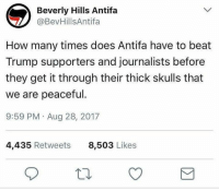 How Many Times, Lol, and Memes: Beverly Hills Antifa  @BevHillsAntifa  How many times does Antifa have to beat  Trump supporters and journalists before  they get it through their thick skulls that  we are peaceful.  9:59 PM Aug 28, 2017  4,435 Retweets  8,503 Likes (GC) This is how to Poe's law lol