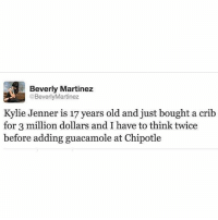 Life. . @officialdoyoueven 💯: Beverly Martinez  @Beverly Martinez  Kylie Jenner is 17 years old and just bought a crib  for 3 million dollars and I have to think twice  before adding guacamole at Chipotle Life. . @officialdoyoueven 💯