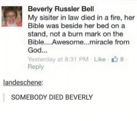 Beverly you bitch: Beverly Russler Bell  My sisiter in law died in a fire, her  Bible was beside her bed on a  stand, not a burn mark on the  Bible....Awesome...miracle from  God...  Yesterday at 8:31 PM Like 8  Reply  landeschene:  SOMEBODY DIED BEVERLY Beverly you bitch