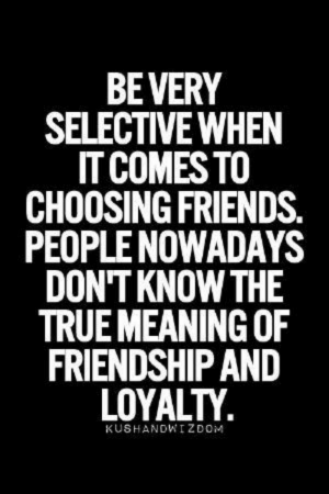 Choosing: BEVERY  SELECTIVE WHEN  IT COMES TO  CHOOSING FRIENDS.  PEOPLE NOWADAYS  DON'T KNOW THE  TRUE MEANING OF  FRIENDSHIP AND  LOYALTY  KUSHANDWIZDOM