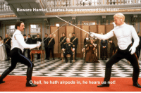 Blade, Hamlet, and Hell: Beware Hamlet. Laertes has envepomed bis blade  O hell, he hath airpods in, he hears us not!