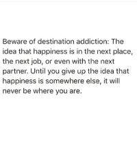 Happiness: Beware of destination addiction: The  idea that happiness is in the next place,  the next job, or even with the next  partner. Until you give up the idea that  happiness is somewhere else, it will  never be where you are