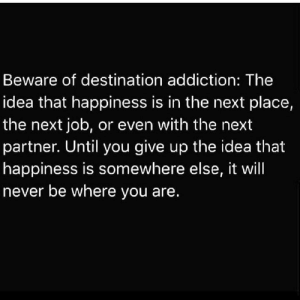 Truth💯: Beware of destination addiction: The  idea that happiness is in the next place,  the next job, or even with the next  partner. Until you give up the idea that  happiness is somewhere else, it will  never be where you are. Truth💯
