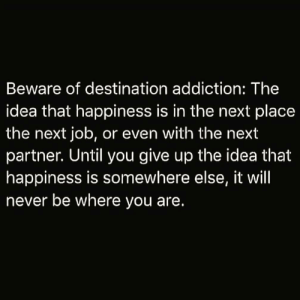 https://t.co/Zs7ARs0oG2: Beware of destination addiction: The  idea that happiness is in the next place  the next job, or even with the next  partner. Until you give up the idea that  happiness is somewhere else, it will  never be where you are. https://t.co/Zs7ARs0oG2