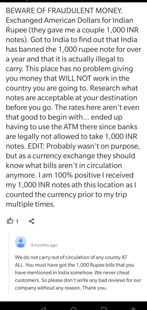 It doesn't exchange...: BEWARE OF FRAUDULENT MONEY.  Exchanged American Dollars for Indian  Rupee (they gave me a couple 1,000 INR  notes). Got to India to find out that India  has banned the 1,000 rupee note for over  a year and that it is actually illegal to  carry. This place has no problem giving  you money that WILL NOT work in the  country you are going to. Research what  notes are acceptable at your destination  before you go. The rates here aren't even  that good to begin with... ended up  having to use the ATM there since banks  are legally not allowed to take 1,000 INR  notes. EDIT: Probably wasn't on purpose,  but as a currency exchange they should  know what bills aren't in circulation  anymore. I am 100% positive I received  my 1,000 INR notes ath this location as I  counted the currency prior to my trip  multiple times.  4 months ago  We do not carry out of circulation of any county AT  ALL. You must have got the 1,000 Rupee bills that you  have mentioned in India somehow. We never cheat  customers. So please don't write any bad reviews for our  company without any reason, Thank you. It doesn't exchange...