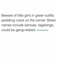 Beware. They are not to be messed with! 😂🍪 @landing.strip: Beware of little girls in green outfits  peddling crack on the corner. Street  names include samoas, tagalongs;  could be gang-related  @landing strip Beware. They are not to be messed with! 😂🍪 @landing.strip
